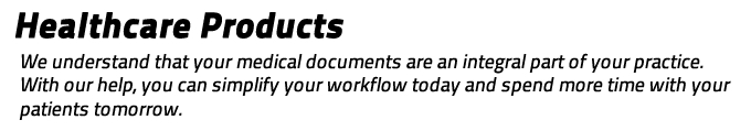 Healthcare Products: We understand that your medical documents are an integral part of your practice.  With our help, you can simplify your workflow today and spend more time with your patients tomorrow.
